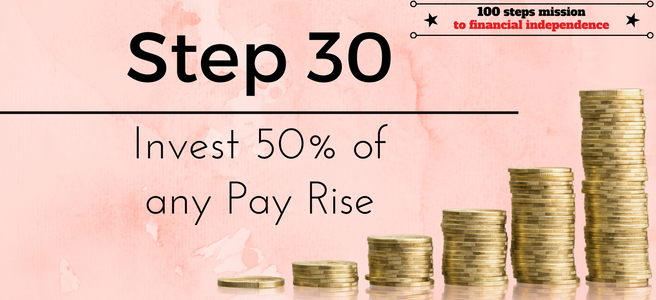 Step 30 of the 100 steps mission to financial independence: Invest 50% of any pay rise