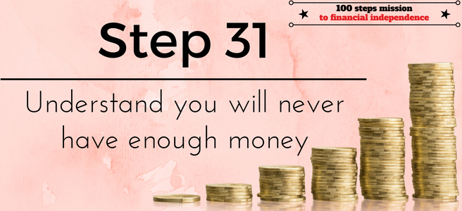 Step 31 of the 100 steps mission to financial independence: Understand you will never have enough money