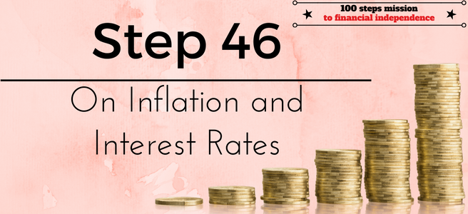 Step 46 of the 100 steps mission to financial independence: On Inflation and Interest Rates
