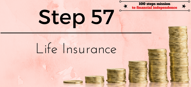 Step 57 of the 100 Steps Mission to Financial Independence: Life Insurance