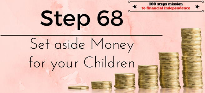 Step 68 of the 100 steps mission to financial independence: Set aside Money for your Children