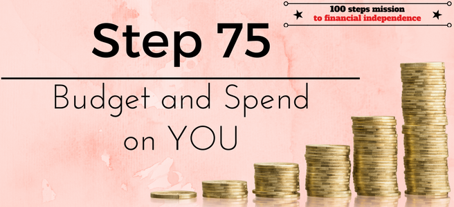 Step 75 of the 100 steps mission to financial independence: Budget and spend on YOU