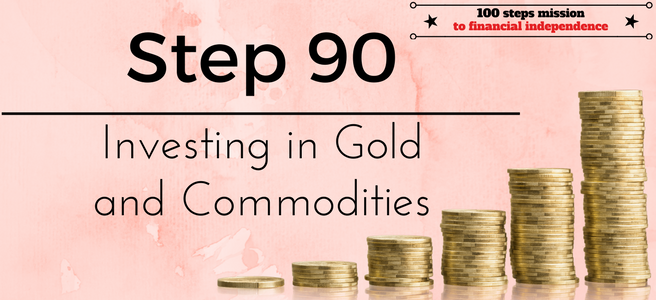 Step 90 of the 100 steps mission to financial independence: Investing in Gold and Commodities