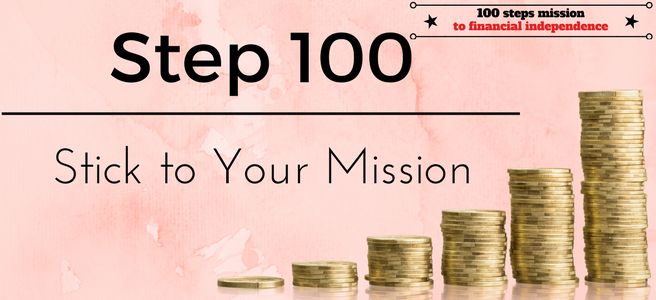 Step 100 of the 100 Steps Mission to Financial Independence: Stick to your Mission