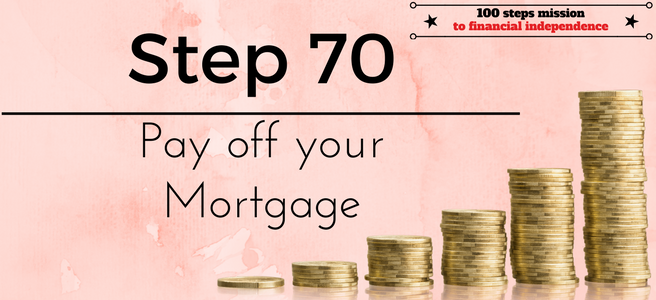 Step 70 of the 100 steps mission to financial independence: Pay off your mortgage