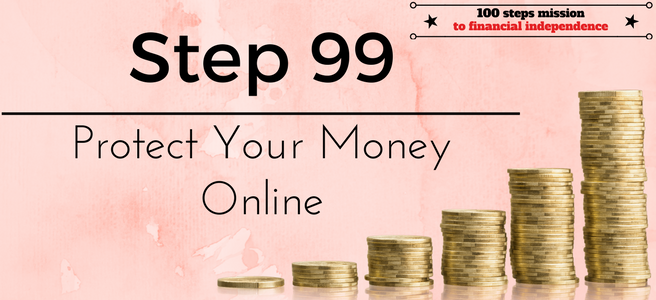 Step 99 of the 100 Steps Mission to Financial Independence: Protect Your Money Online