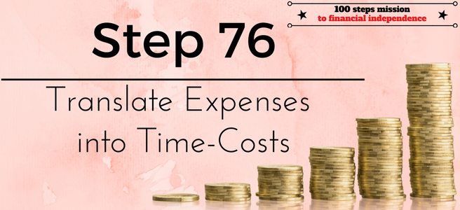 Step 76 of the 100 steps mission to financial independence: Translate expenses into Time-Costs