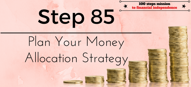 Step 85 of the 100 steps mission to Financial Independence: Plan your Money Allocation Strategy