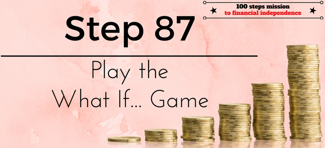 Step 87 of the 100 steps mission to financial independence: Play the What If... Game