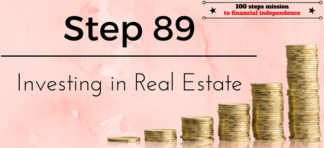 Step 89 of the 100 Steps Mission to Financial Independence: Investing in Real Estate