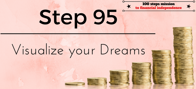 Step 95 of the 100 Steps Mission to Financial Independence: Visualize your Dreams