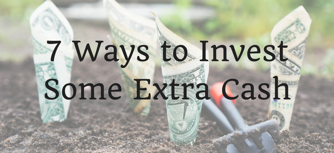7 Ways to Invest Some Extra Cash